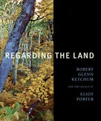 Image of Hardcover, LIMITED EDITION, 'Regarding the Land: Robert Glenn Ketchum and the Legacy of Eliot Porter
