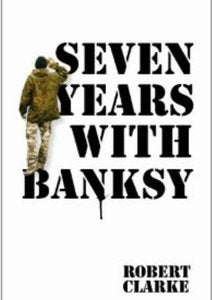 Image of SEVEN YEARS WITH BANKSY.... Robert Clarke 