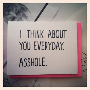 Image of I THINK ABOUT YOU EVERYDAY. ASSHOLE. Card