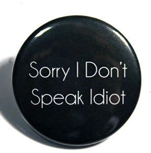 Image of Sorry I Don't Speak Idiot! Badge
