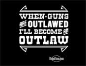 "Image of ""When Guns Are Outlawed I'll Be An Outlaw"" T Shirt or Hoody"