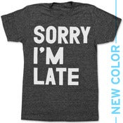 Image of SORRY IM LATE - NEW COLOR!!